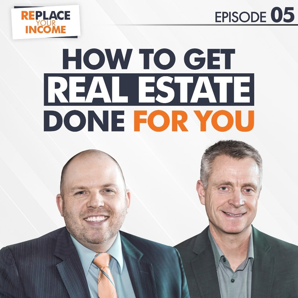 How To Get Real Estate Done For You - Replace Your Income Episode 5