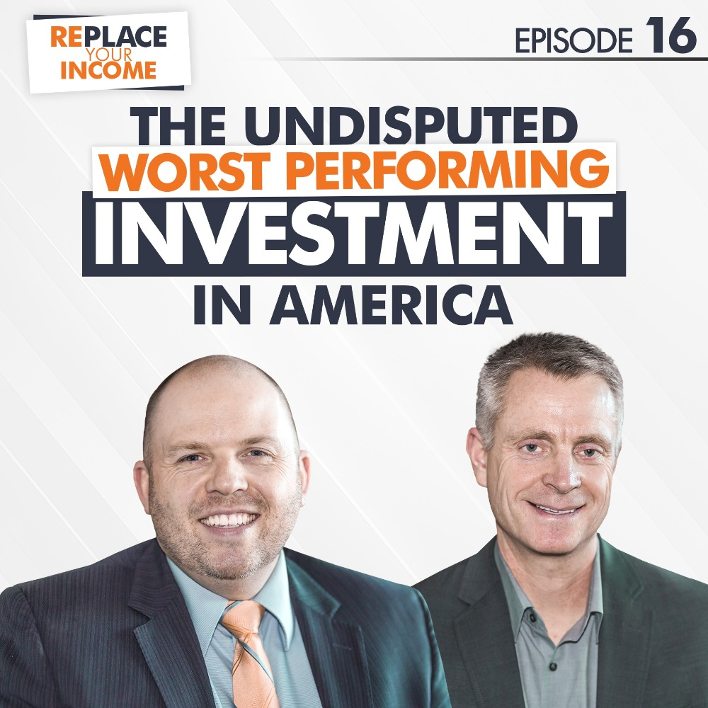 The Undisputed Worst Performing Investment In America - Replace Your Income Episode 16