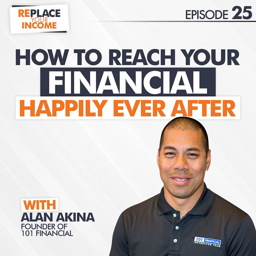 "How To Reach Your Financial ""Happily Ever After"" With Alan Akina, Episode 25 of the Replace Your Income Podcast"
